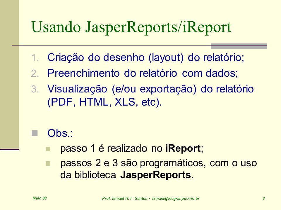Maio 08 Prof. Ismael H. F. Santos - ismael@tecgraf.puc-rio.br 8 Usando JasperReports/iReport 1. Criação do desenho (layout) do relatório; 2. Preenchim