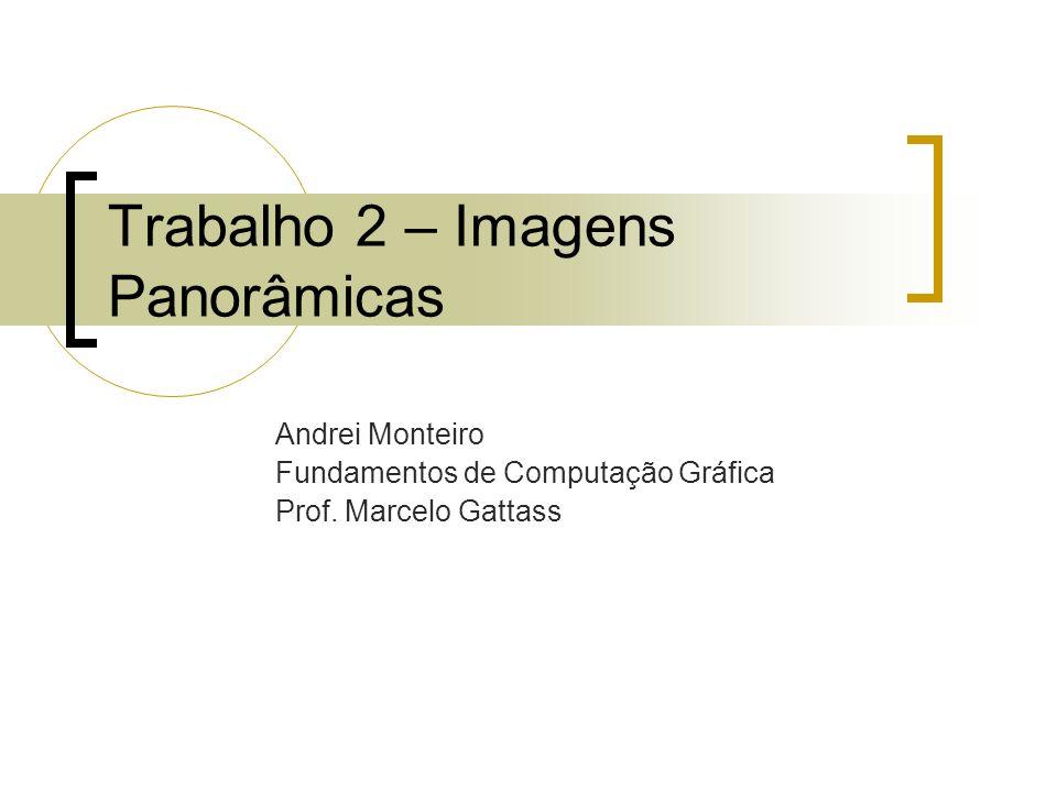 Trabalho 2 – Imagens Panorâmicas Andrei Monteiro Fundamentos de Computação Gráfica Prof. Marcelo Gattass