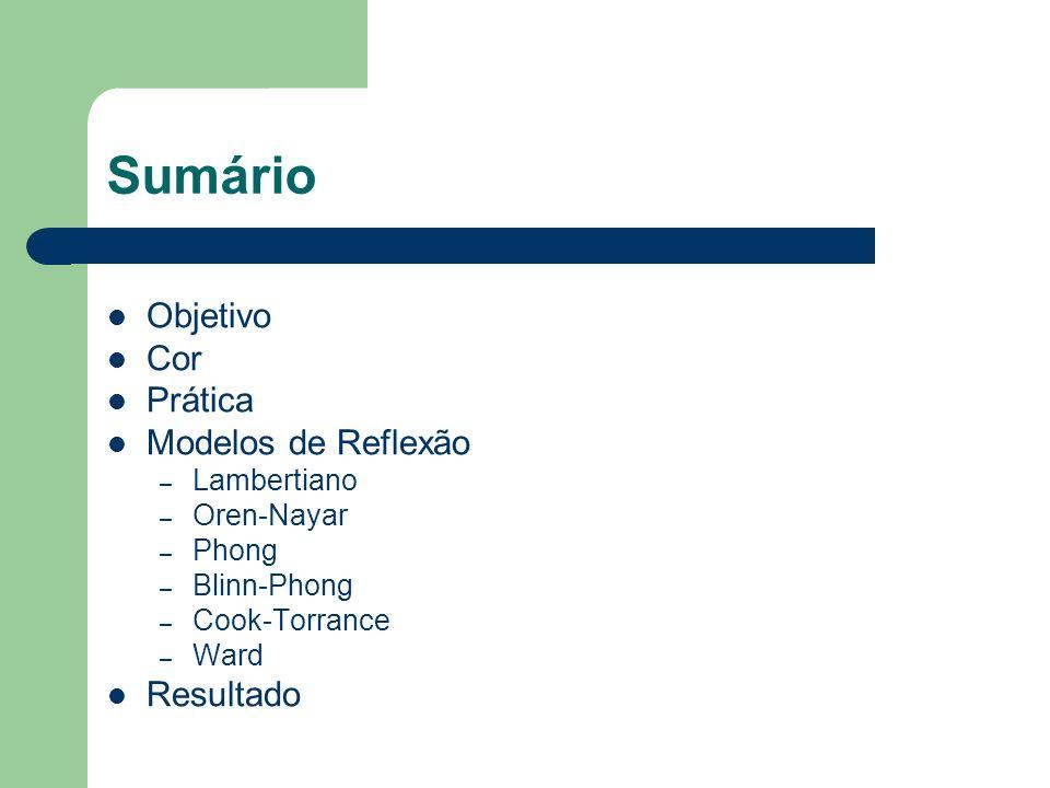 Sumário Objetivo Cor Prática Modelos de Reflexão – Lambertiano – Oren-Nayar – Phong – Blinn-Phong – Cook-Torrance – Ward Resultado
