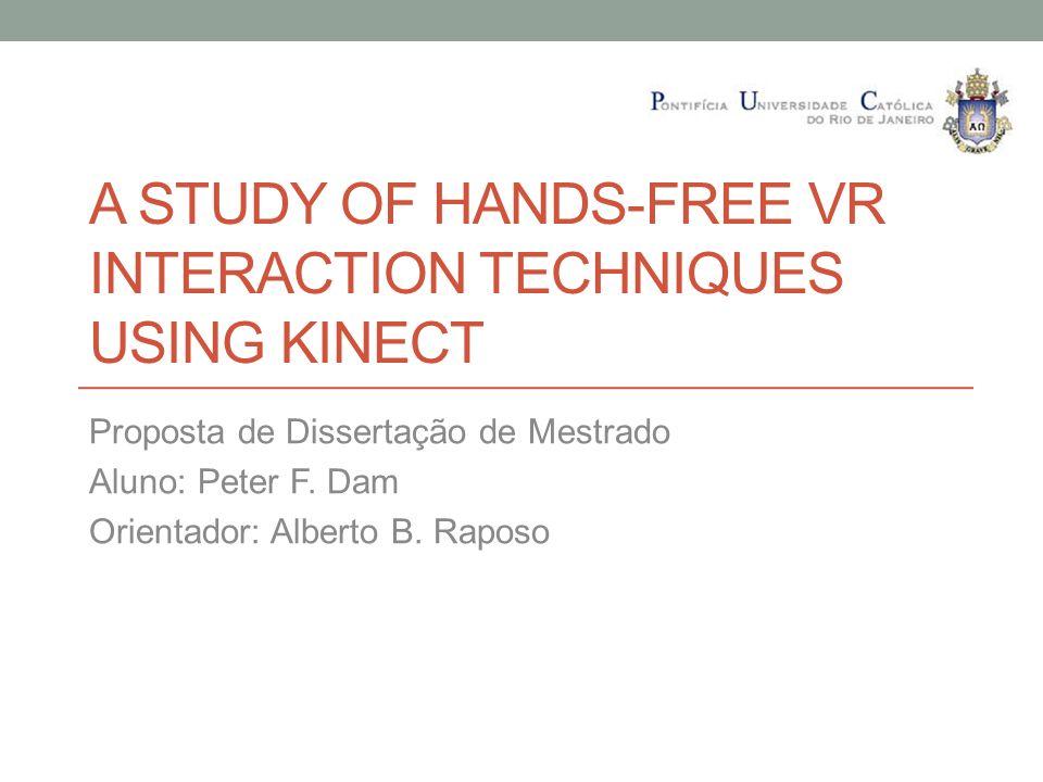 A STUDY OF HANDS-FREE VR INTERACTION TECHNIQUES USING KINECT Proposta de Dissertação de Mestrado Aluno: Peter F. Dam Orientador: Alberto B. Raposo