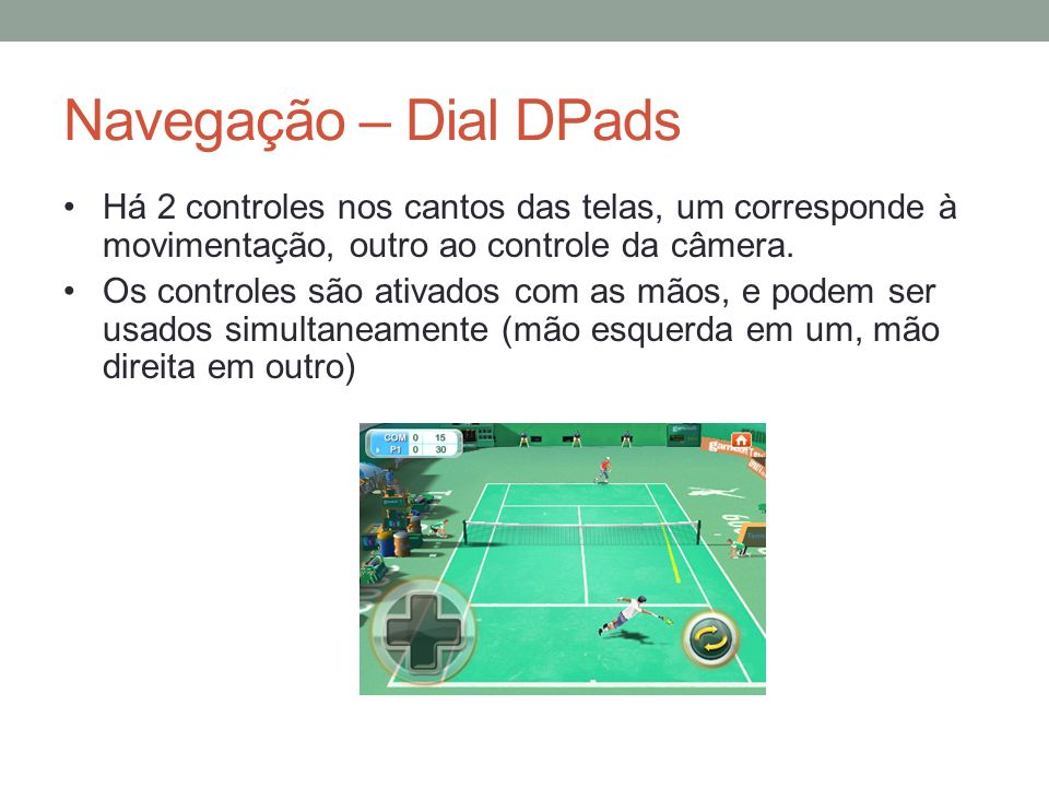 Navegação – Dial DPads Há 2 controles nos cantos das telas, um corresponde à movimentação, outro ao controle da câmera. Os controles são ativados com