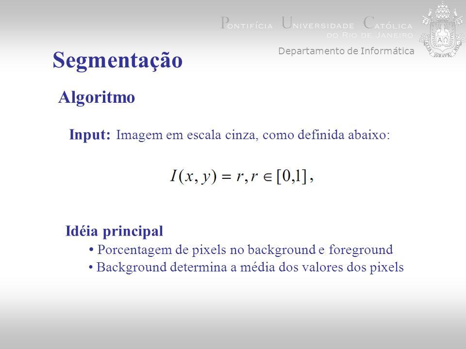 Segmentação Algoritmo Input: Imagem em escala cinza, como definida abaixo: Departamento de Informática Idéia principal Porcentagem de pixels no background e foreground Background determina a média dos valores dos pixels
