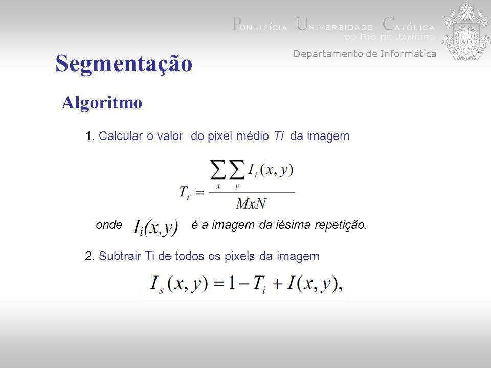 Departamento de Informática Segmentação Algoritmo 1. Calcular o valor do pixel médio Ti da imagem 2. Subtrair Ti de todos os pixels da imagem onde é a
