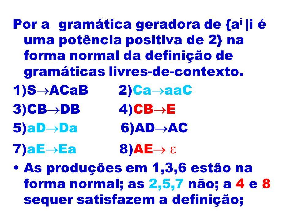 Por a gramática geradora de {a i |i é uma potência positiva de 2} na forma normal da definição de gramáticas livres-de-contexto. 1)S ACaB 2)Ca aaC 3)C