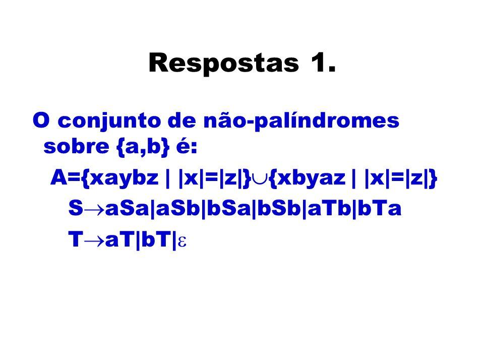 Respostas 1. O conjunto de não-palíndromes sobre {a,b} é: A={xaybz | |x|=|z|} {xbyaz | |x|=|z|} S aSa|aSb|bSa|bSb|aTb|bTa T aT|bT|