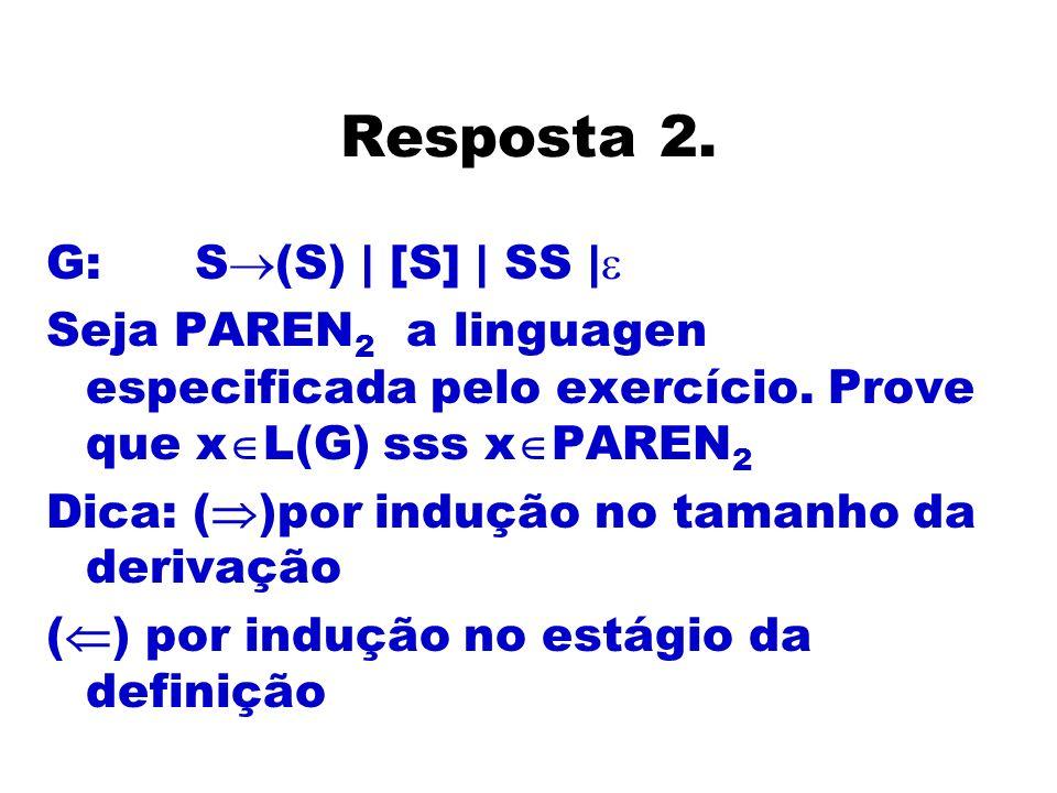 Resposta 2. G: S (S) | [S] | SS | Seja PAREN 2 a linguagen especificada pelo exercício. Prove que x L(G) sss x PAREN 2 Dica: ( )por indução no tamanho