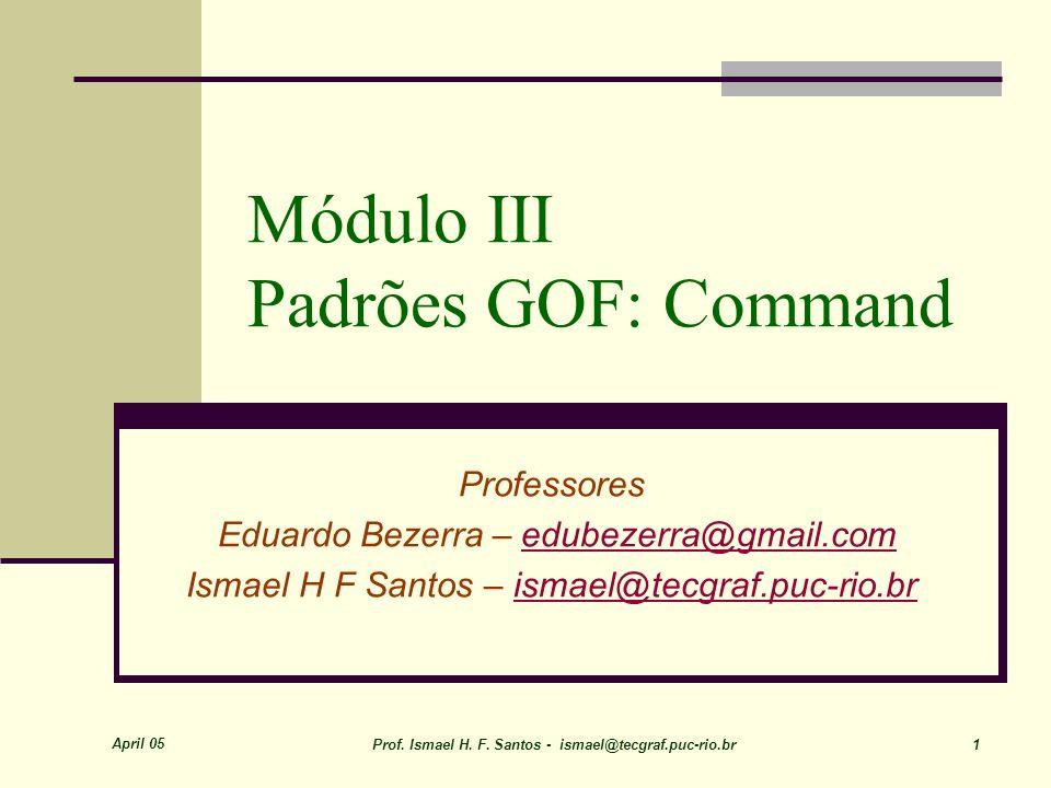 April 05 Prof. Ismael H. F. Santos - ismael@tecgraf.puc-rio.br 1 Módulo III Padrões GOF: Command Professores Eduardo Bezerra – edubezerra@gmail.comedu