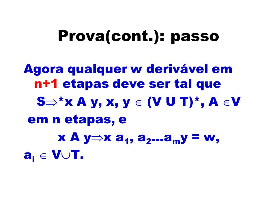 Prova(cont.): passo Agora qualquer w derivável em n+1 etapas deve ser tal que S *x A y, x, y (V U T)*, A V em n etapas, e x A y x a 1, a 2 …a m y = w,