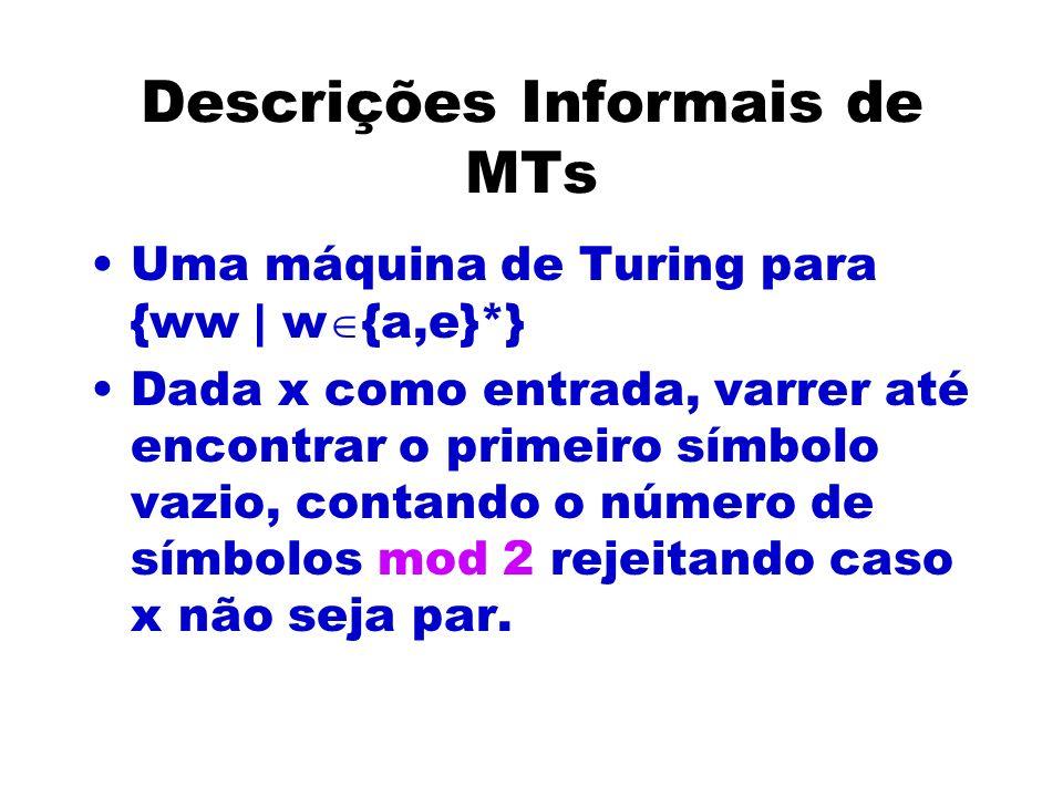 Descrições Informais de MTs Uma máquina de Turing para {ww | w {a,e}*} Dada x como entrada, varrer até encontrar o primeiro símbolo vazio, contando o número de símbolos mod 2 rejeitando caso x não seja par.