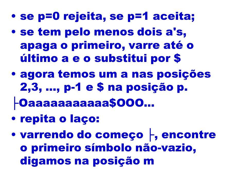 se p=0 rejeita, se p=1 aceita; se tem pelo menos dois a's, apaga o primeiro, varre até o último a e o substitui por $ agora temos um a nas posições 2,