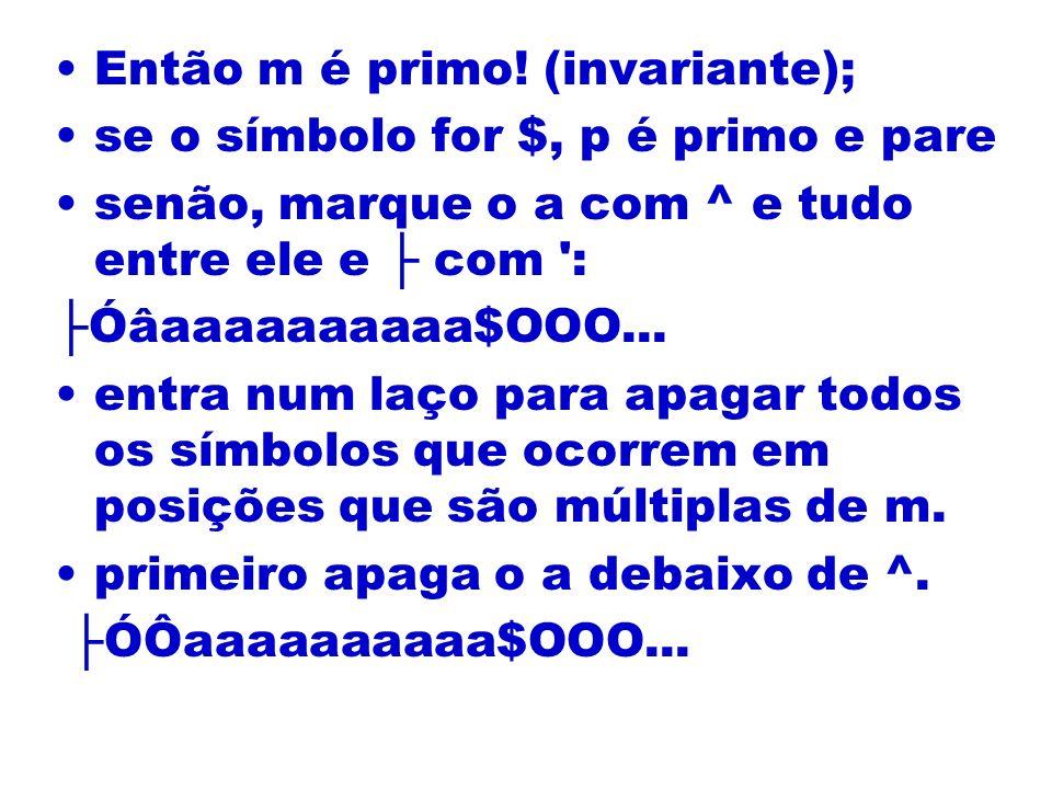 Então m é primo! (invariante); se o símbolo for $, p é primo e pare senão, marque o a com ^ e tudo entre ele e com ': Óâaaaaaaaaaa$OOO... entra num la