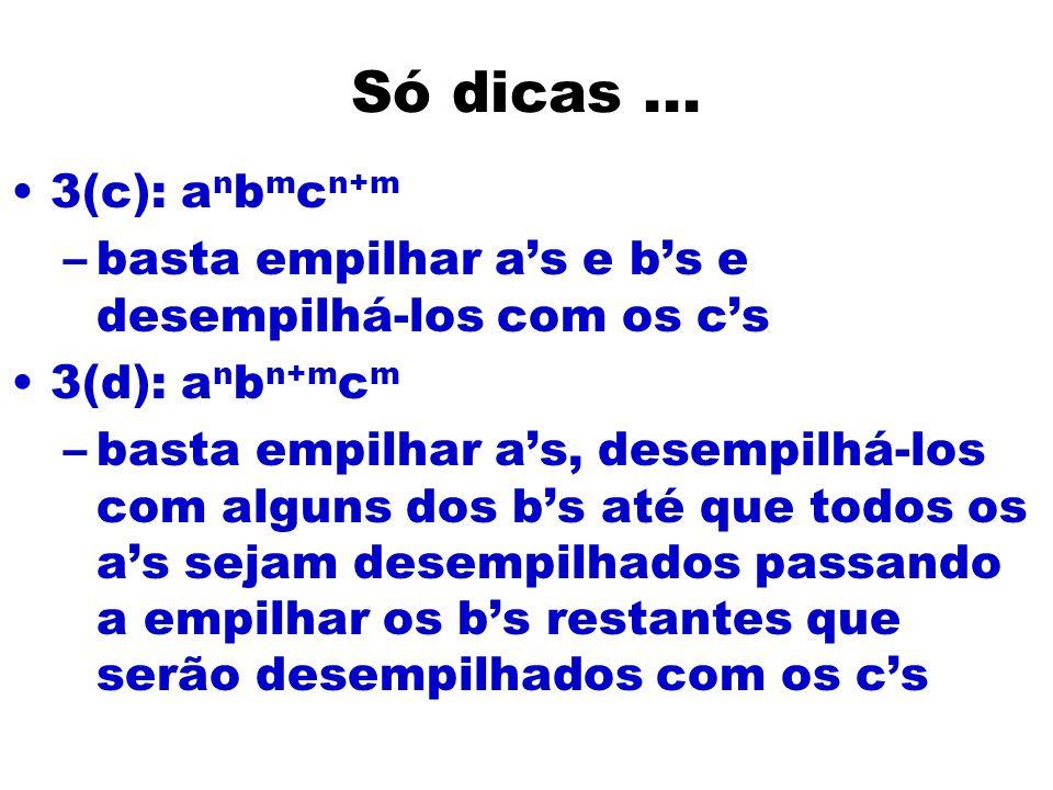 Só dicas... 3(c): a n b m c n+m –basta empilhar as e bs e desempilhá-los com os cs 3(d): a n b n+m c m –basta empilhar as, desempilhá-los com alguns d