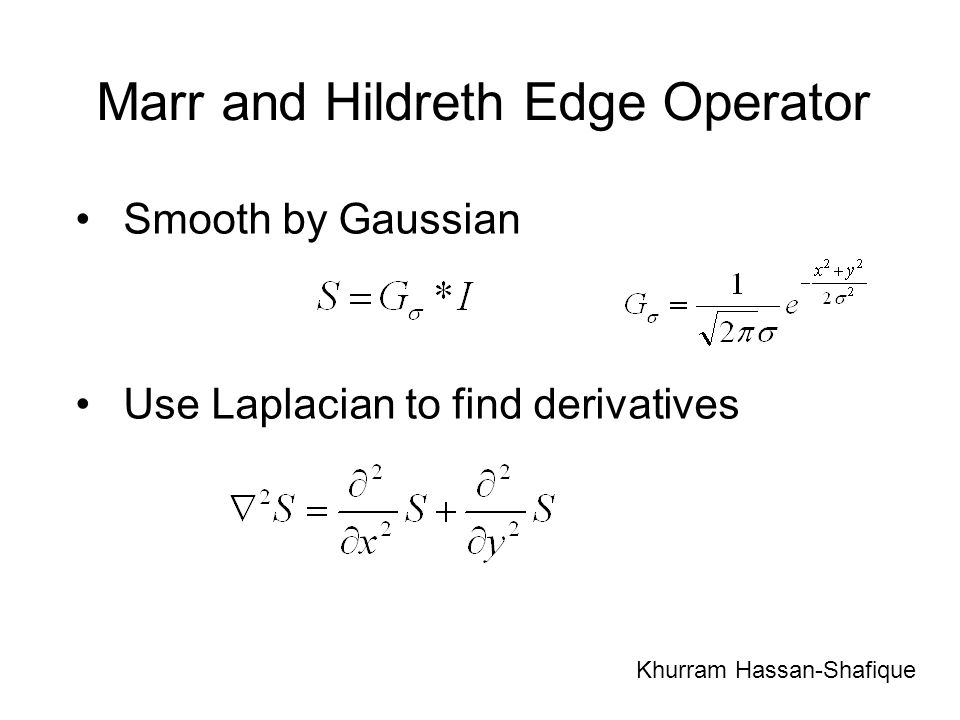 Marr and Hildreth Edge Operator Smooth by Gaussian Use Laplacian to find derivatives Khurram Hassan-Shafique