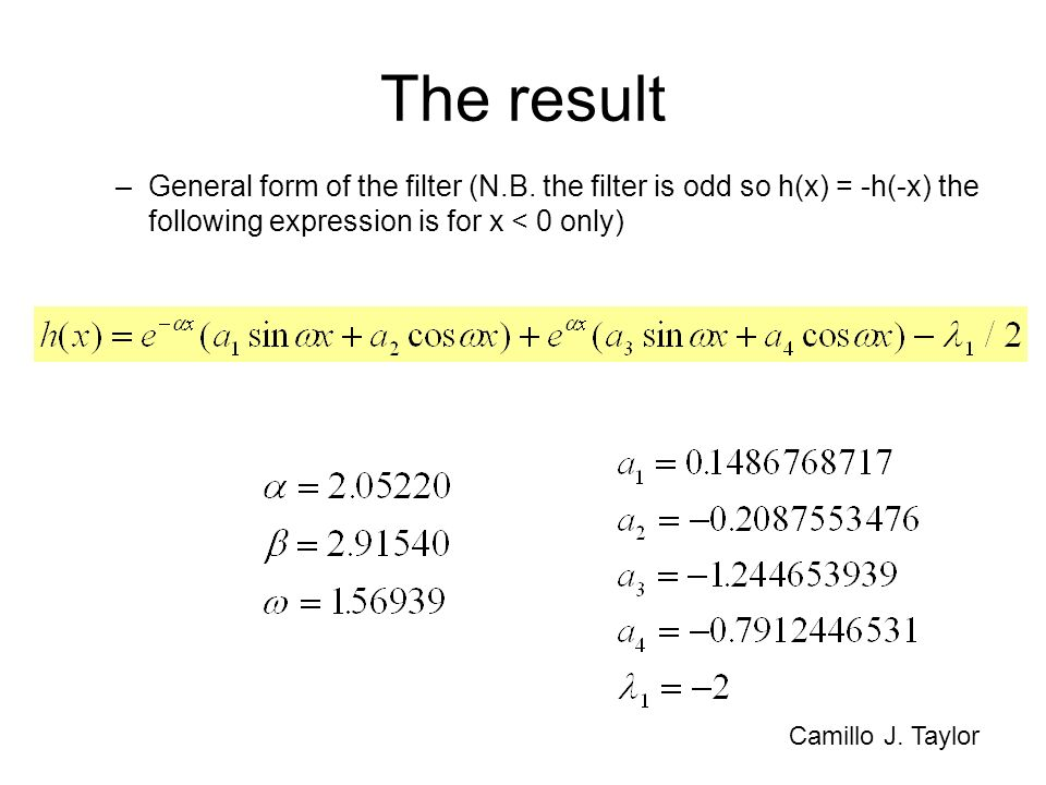 The result –General form of the filter (N.B. the filter is odd so h(x) = -h(-x) the following expression is for x < 0 only) Camillo J. Taylor