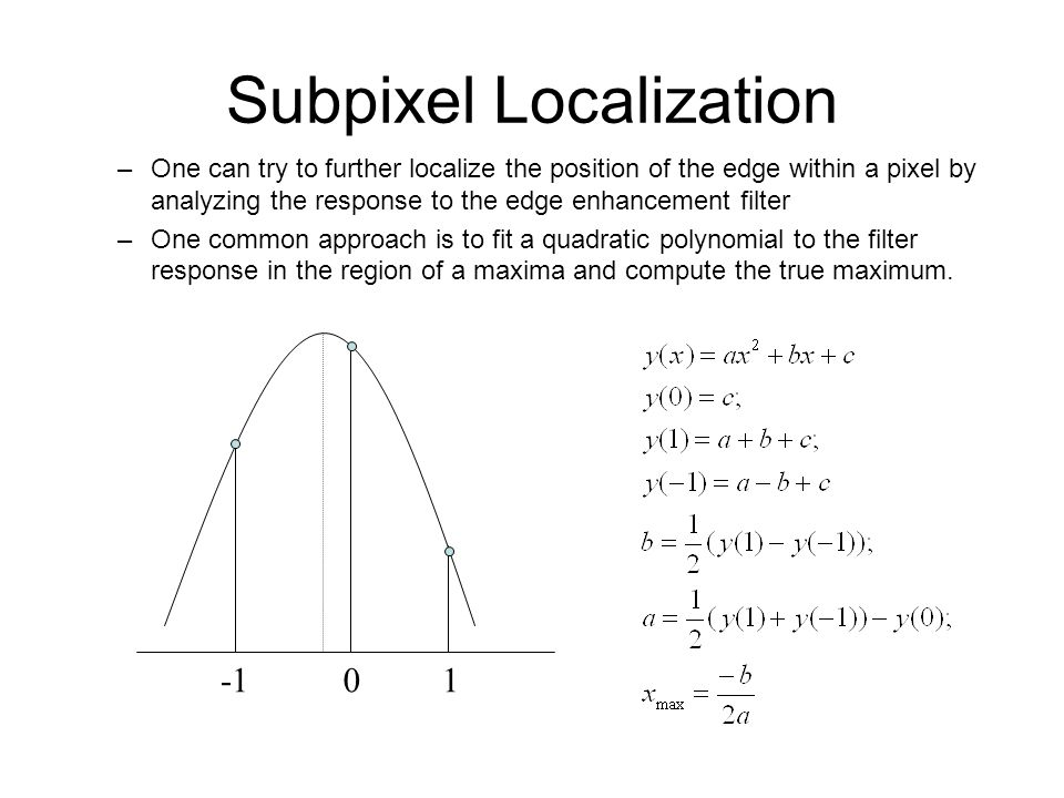 Subpixel Localization –One can try to further localize the position of the edge within a pixel by analyzing the response to the edge enhancement filte