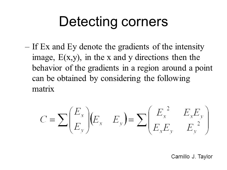 Detecting corners –If Ex and Ey denote the gradients of the intensity image, E(x,y), in the x and y directions then the behavior of the gradients in a