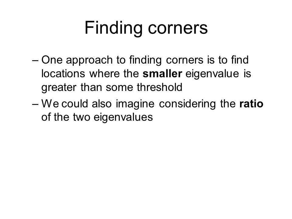 Finding corners –One approach to finding corners is to find locations where the smaller eigenvalue is greater than some threshold –We could also imagi