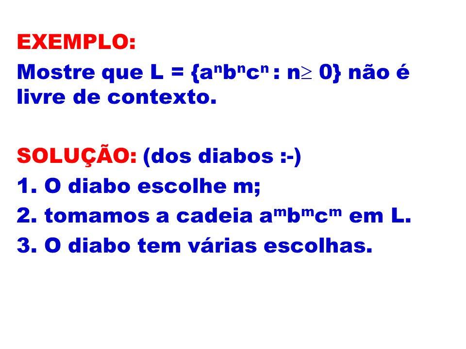 EXEMPLO: Mostre que L = {a n b n c n : n 0} não é livre de contexto. SOLUÇÃO: (dos diabos :-) 1. O diabo escolhe m; 2. tomamos a cadeia a m b m c m em