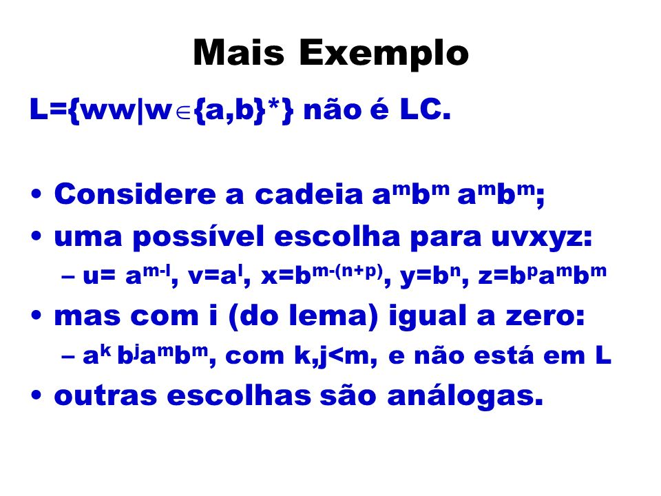 Mais Exemplo L={ww|w {a,b}*} não é LC. Considere a cadeia a m b m a m b m ; uma possível escolha para uvxyz: –u= a m-l, v=a l, x=b m-(n+p), y=b n, z=b