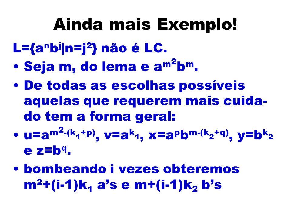 Ainda mais Exemplo! L={a n b j |n=j 2 } não é LC. Seja m, do lema e a m 2 b m. De todas as escolhas possíveis aquelas que requerem mais cuida- do tem