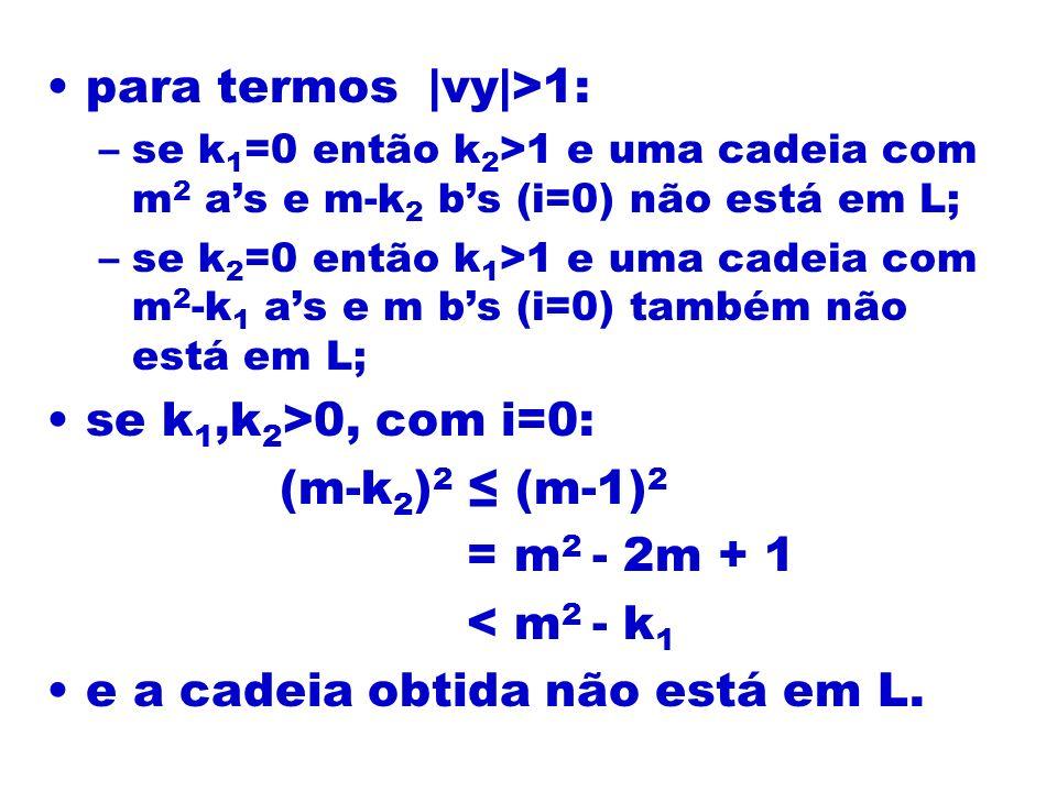 para termos |vy|>1: –se k 1 =0 então k 2 >1 e uma cadeia com m 2 as e m-k 2 bs (i=0) não está em L; –se k 2 =0 então k 1 >1 e uma cadeia com m 2 -k 1