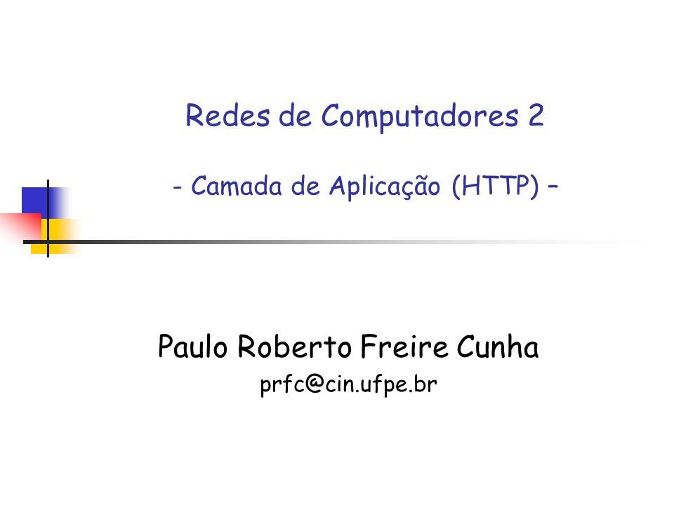 Redes de Computadores 2 - Camada de Aplicação (HTTP) – Paulo Roberto Freire Cunha prfc@cin.ufpe.br