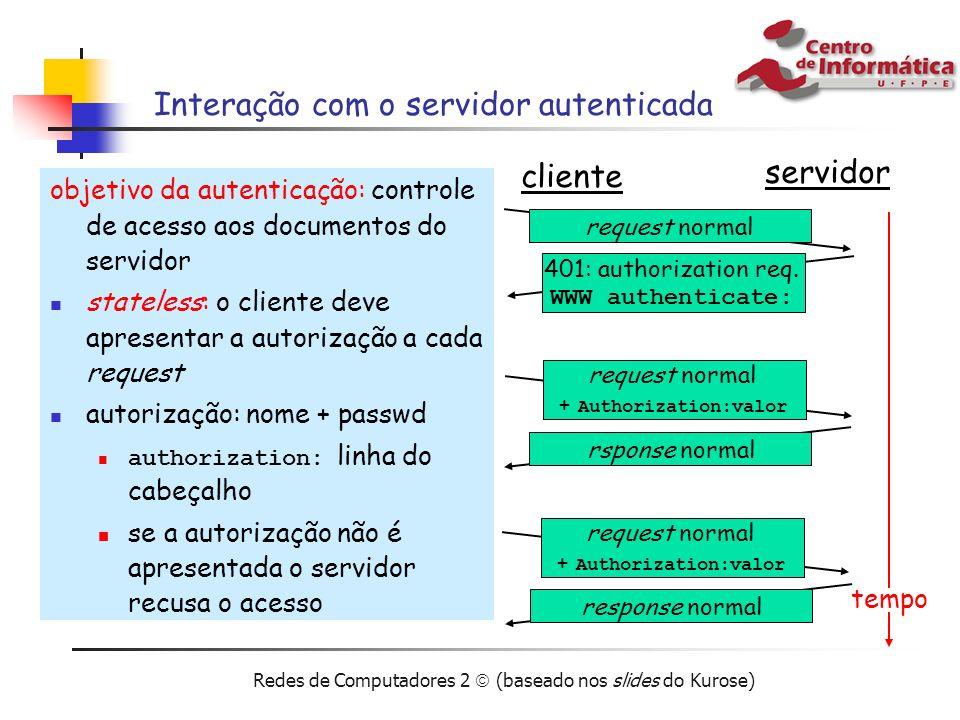 Redes de Computadores 2 (baseado nos slides do Kurose) Interação com o servidor autenticada objetivo da autenticação: controle de acesso aos documento