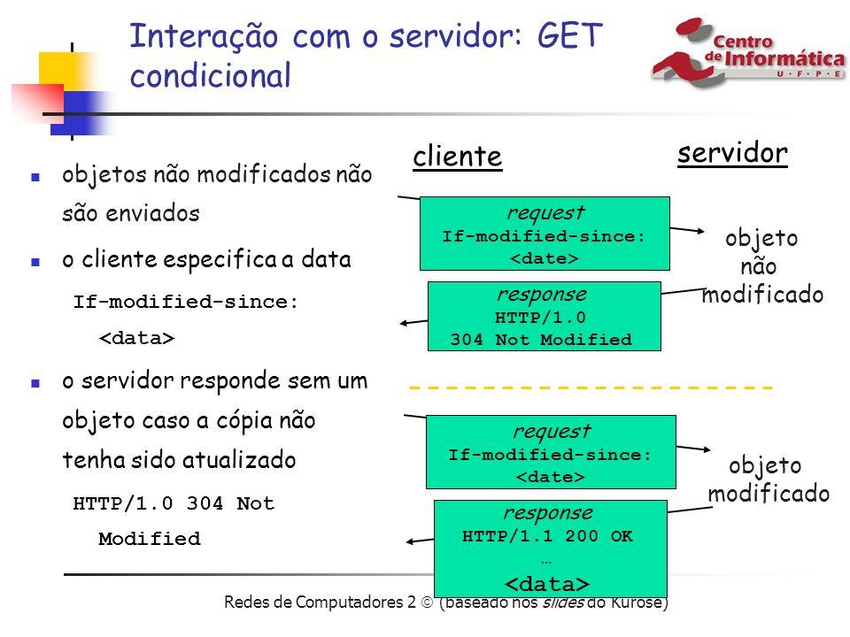 Redes de Computadores 2 (baseado nos slides do Kurose) Interação com o servidor: GET condicional objetos não modificados não são enviados o cliente es