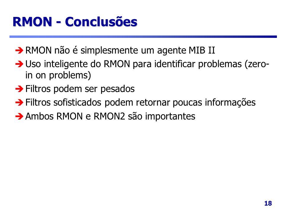 18 RMON - Conclusões RMON não é simplesmente um agente MIB II Uso inteligente do RMON para identificar problemas (zero- in on problems) Filtros podem