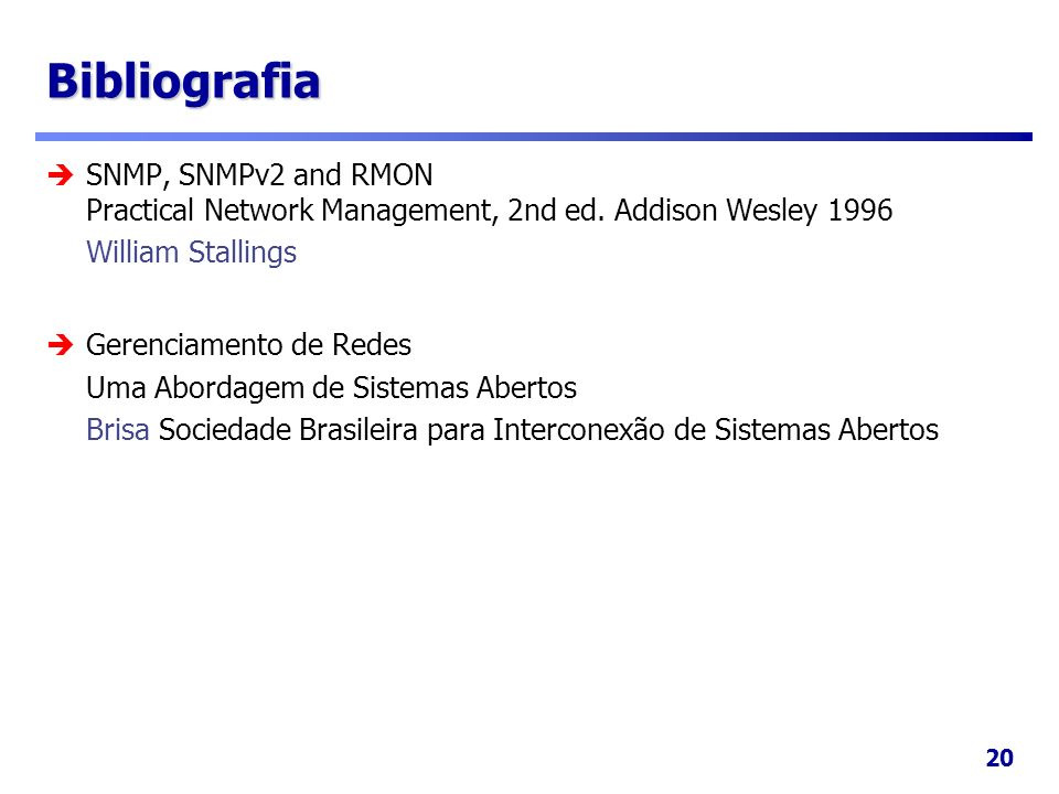 20 Bibliografia SNMP, SNMPv2 and RMON Practical Network Management, 2nd ed. Addison Wesley 1996 William Stallings Gerenciamento de Redes Uma Abordagem