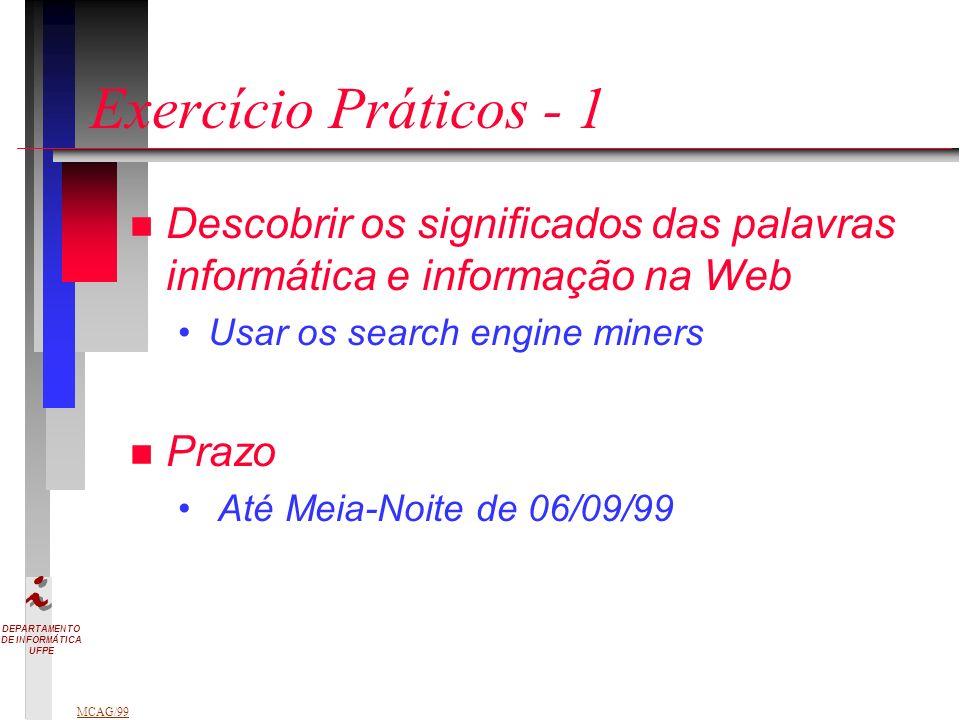 DEPARTAMENTO DE INFORMÁTICA UFPE MCAG/99 Exercício Práticos - 1 n Descobrir os significados das palavras informática e informação na Web Usar os search engine miners n Prazo Até Meia-Noite de 06/09/99