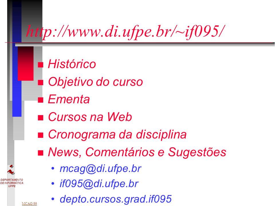 DEPARTAMENTO DE INFORMÁTICA UFPE MCAG/99 http://www.di.ufpe.br/~if095/ n Histórico n Objetivo do curso n Ementa n Cursos na Web n Cronograma da disciplina n News, Comentários e Sugestões mcag@di.ufpe.br if095@di.ufpe.br depto.cursos.grad.if095