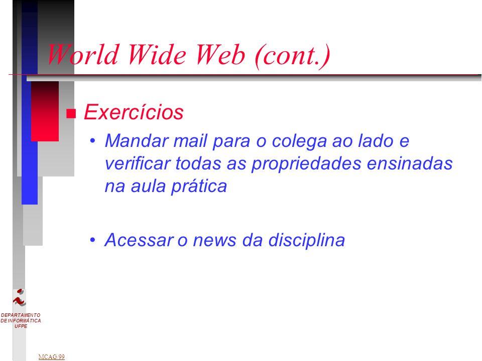 DEPARTAMENTO DE INFORMÁTICA UFPE MCAG/99 World Wide Web (cont.) n Exercícios Mandar mail para o colega ao lado e verificar todas as propriedades ensinadas na aula prática Acessar o news da disciplina