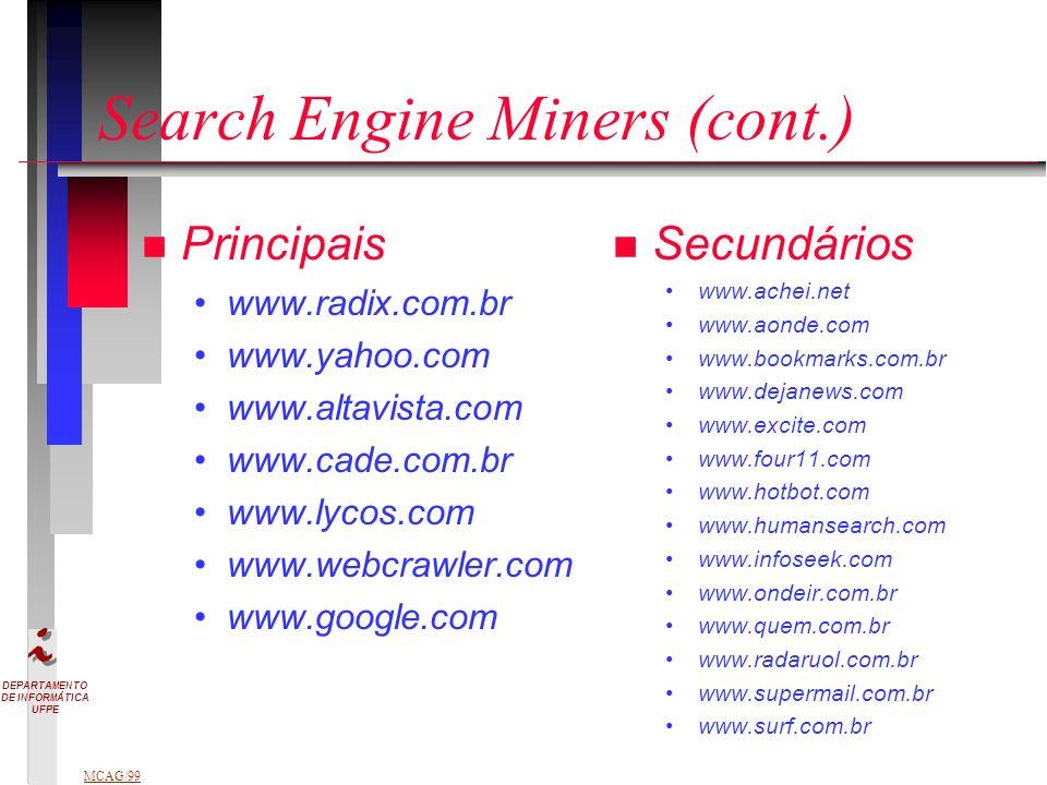 DEPARTAMENTO DE INFORMÁTICA UFPE MCAG/99 Search Engine Miners (cont.) n Principais www.radix.com.br www.yahoo.com www.altavista.com www.cade.com.br www.lycos.com www.webcrawler.com www.google.com n n Secundários www.achei.net www.aonde.com www.bookmarks.com.br www.dejanews.com www.excite.com www.four11.com www.hotbot.com www.humansearch.com www.infoseek.com www.ondeir.com.br www.quem.com.br www.radaruol.com.br www.supermail.com.br www.surf.com.br