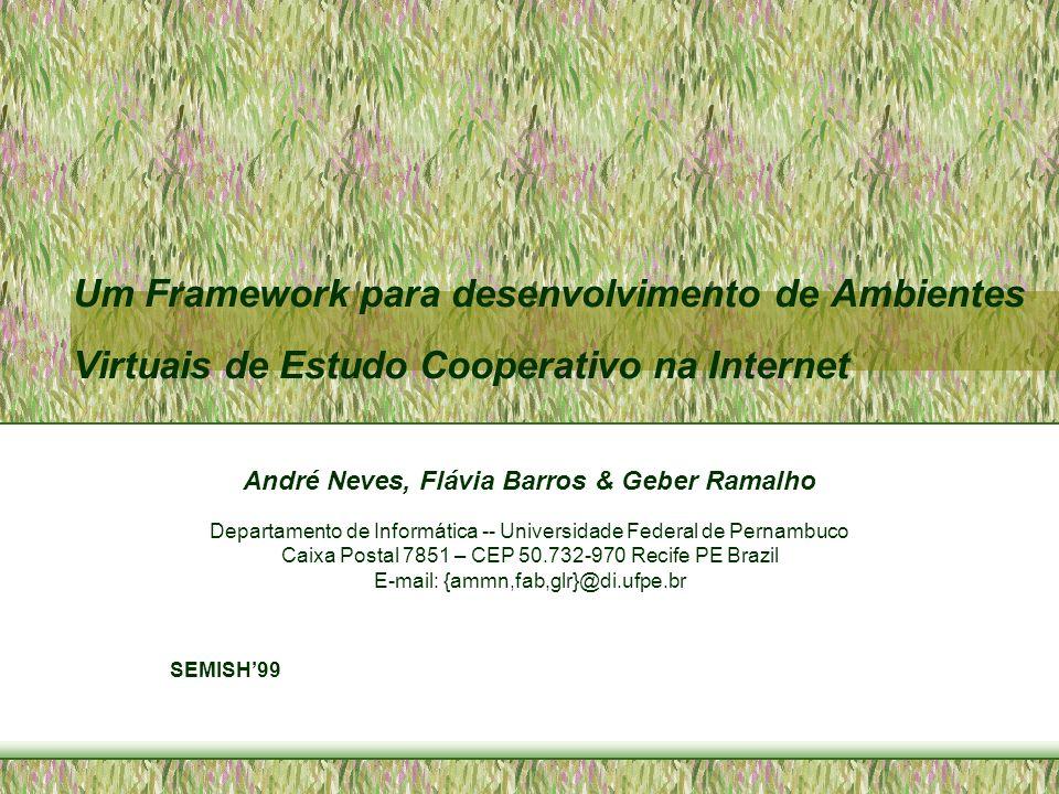 Um Framework para desenvolvimento de Ambientes Virtuais de Estudo Cooperativo na Internet André Neves, Flávia Barros & Geber Ramalho Departamento de I