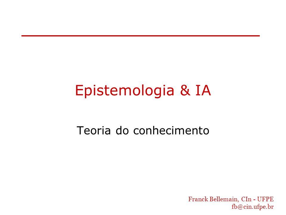 Franck Bellemain, CIn - UFPE fb@cin.ufpe.br Epistemologia & IA Teoria do conhecimento