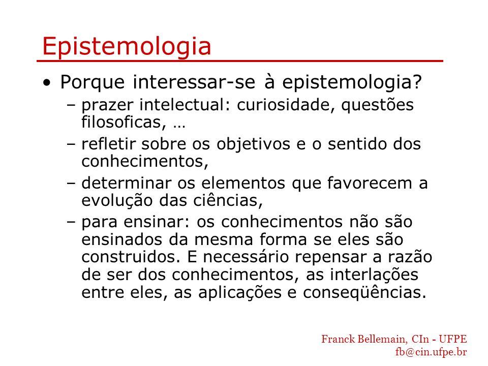Franck Bellemain, CIn - UFPE fb@cin.ufpe.br Epistemologia Porque interessar-se à epistemologia? –prazer intelectual: curiosidade, questões filosoficas