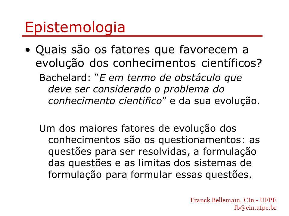 Franck Bellemain, CIn - UFPE fb@cin.ufpe.br Epistemologia Quais são os fatores que favorecem a evolução dos conhecimentos científicos? Bachelard: E em
