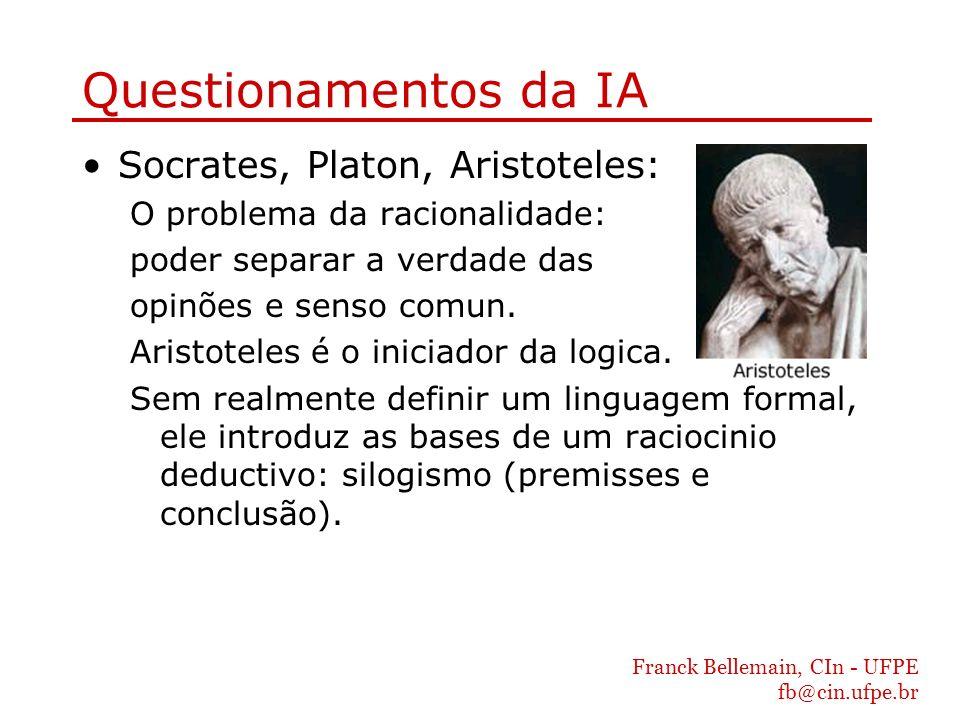 Franck Bellemain, CIn - UFPE fb@cin.ufpe.br Questionamentos da IA Socrates, Platon, Aristoteles: O problema da racionalidade: poder separar a verdade