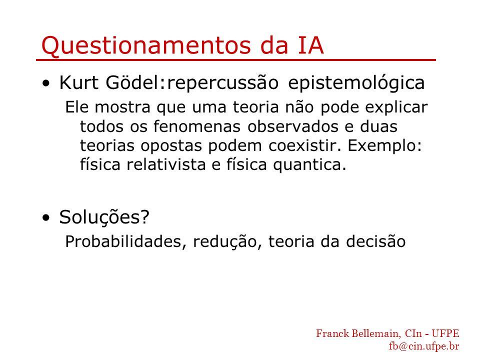 Franck Bellemain, CIn - UFPE fb@cin.ufpe.br Questionamentos da IA Kurt Gödel:repercussão epistemológica Ele mostra que uma teoria não pode explicar to