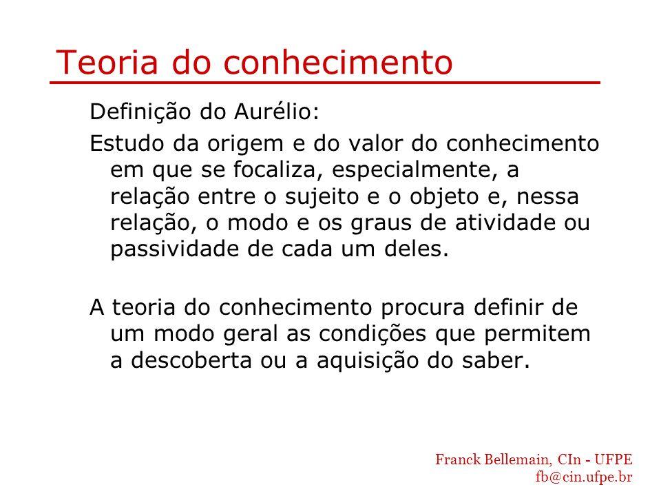 Franck Bellemain, CIn - UFPE fb@cin.ufpe.br Teoria do conhecimento Definição do Aurélio: Estudo da origem e do valor do conhecimento em que se focaliz