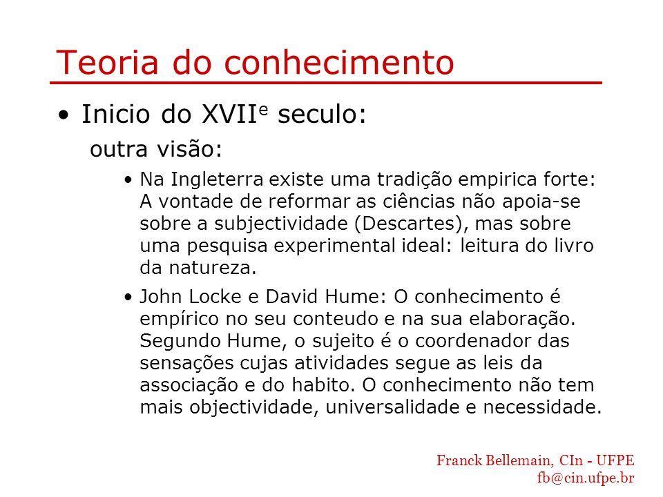 Franck Bellemain, CIn - UFPE fb@cin.ufpe.br Teoria do conhecimento Inicio do XVII e seculo: outra visão: Na Ingleterra existe uma tradição empirica fo