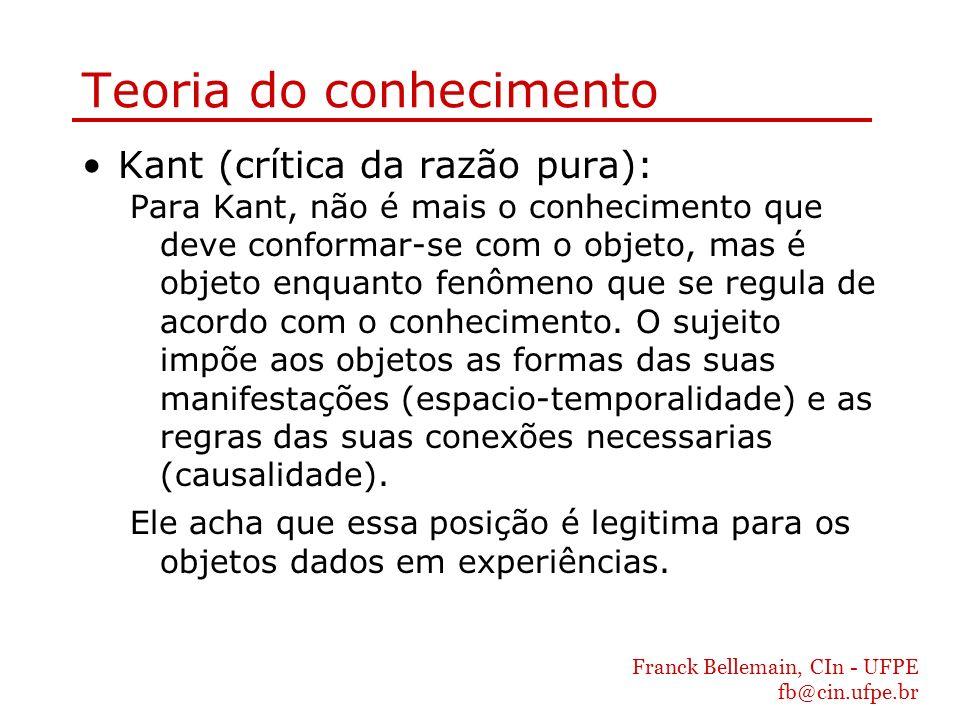 Franck Bellemain, CIn - UFPE fb@cin.ufpe.br Teoria do conhecimento Kant (crítica da razão pura): Para Kant, não é mais o conhecimento que deve conform