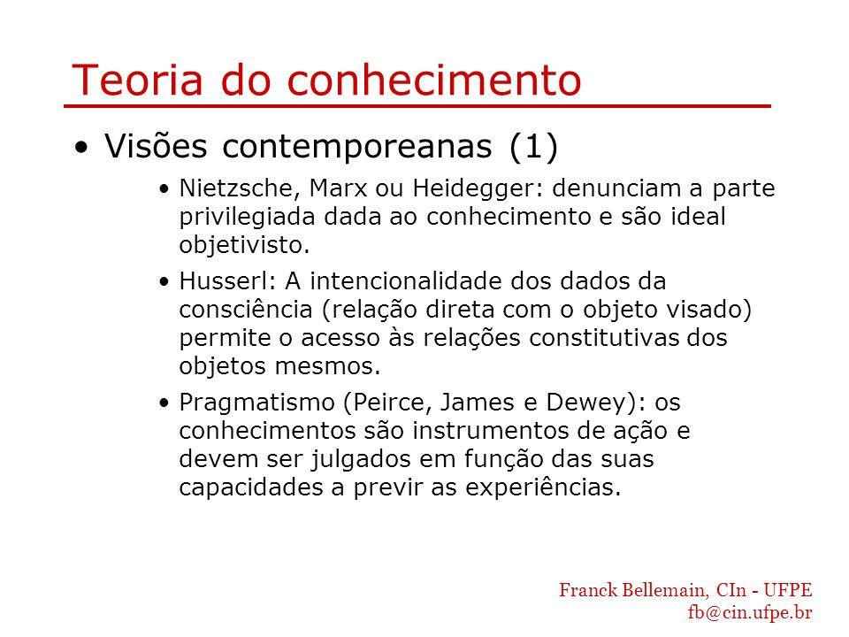 Franck Bellemain, CIn - UFPE fb@cin.ufpe.br Teoria do conhecimento Visões contemporeanas (1) Nietzsche, Marx ou Heidegger: denunciam a parte privilegi