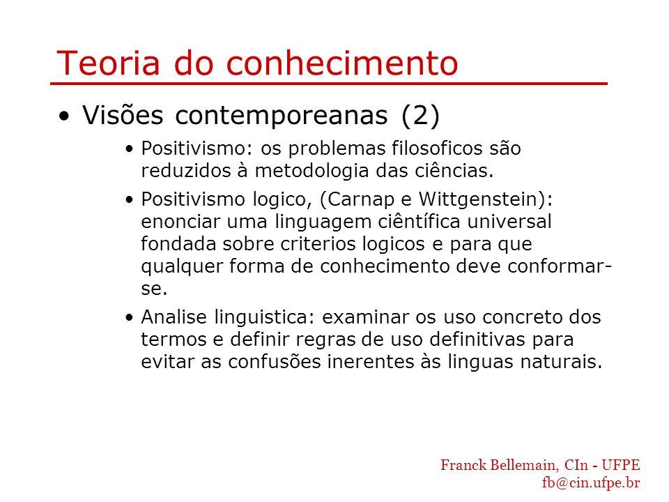 Franck Bellemain, CIn - UFPE fb@cin.ufpe.br Teoria do conhecimento Visões contemporeanas (2) Positivismo: os problemas filosoficos são reduzidos à met