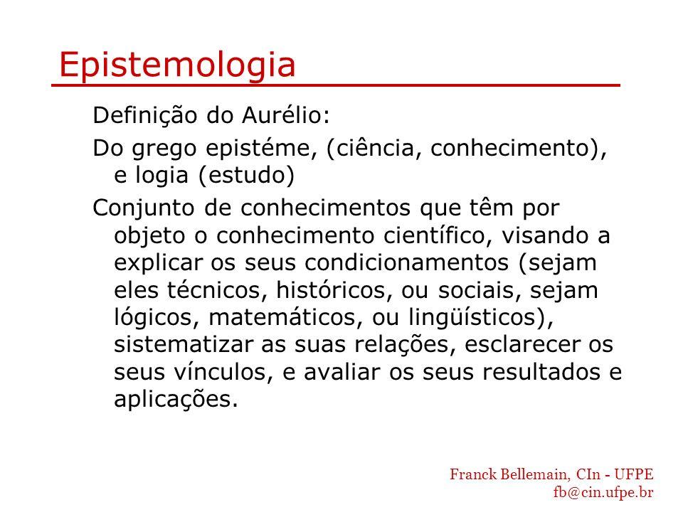 Franck Bellemain, CIn - UFPE fb@cin.ufpe.br Epistemologia Definição do Aurélio: Do grego epistéme, (ciência, conhecimento), e logia (estudo) Conjunto