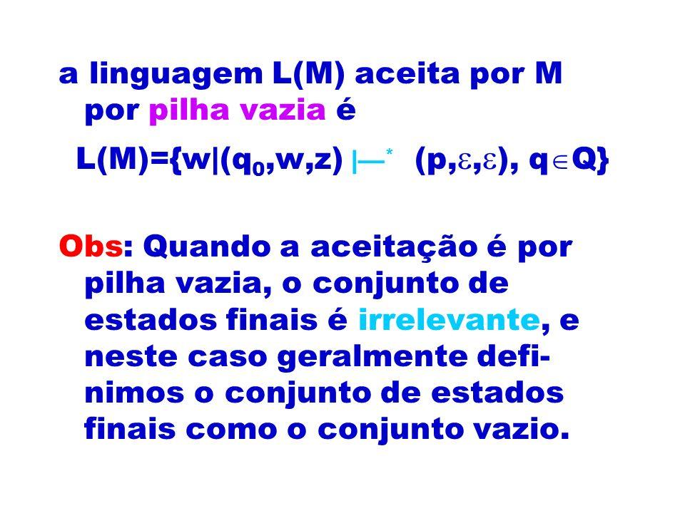 a linguagem L(M) aceita por M por pilha vazia é L(M)={w|(q 0,w,z) | * (p,, ), q Q} Obs: Quando a aceitação é por pilha vazia, o conjunto de estados fi