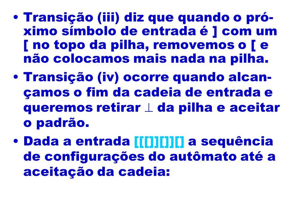 Transição (iii) diz que quando o pró- ximo símbolo de entrada é ] com um [ no topo da pilha, removemos o [ e não colocamos mais nada na pilha. Transiç