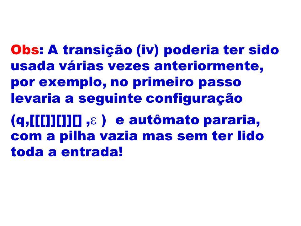 Obs: A transição (iv) poderia ter sido usada várias vezes anteriormente, por exemplo, no primeiro passo levaria a seguinte configuração (q,[[[]][]][],