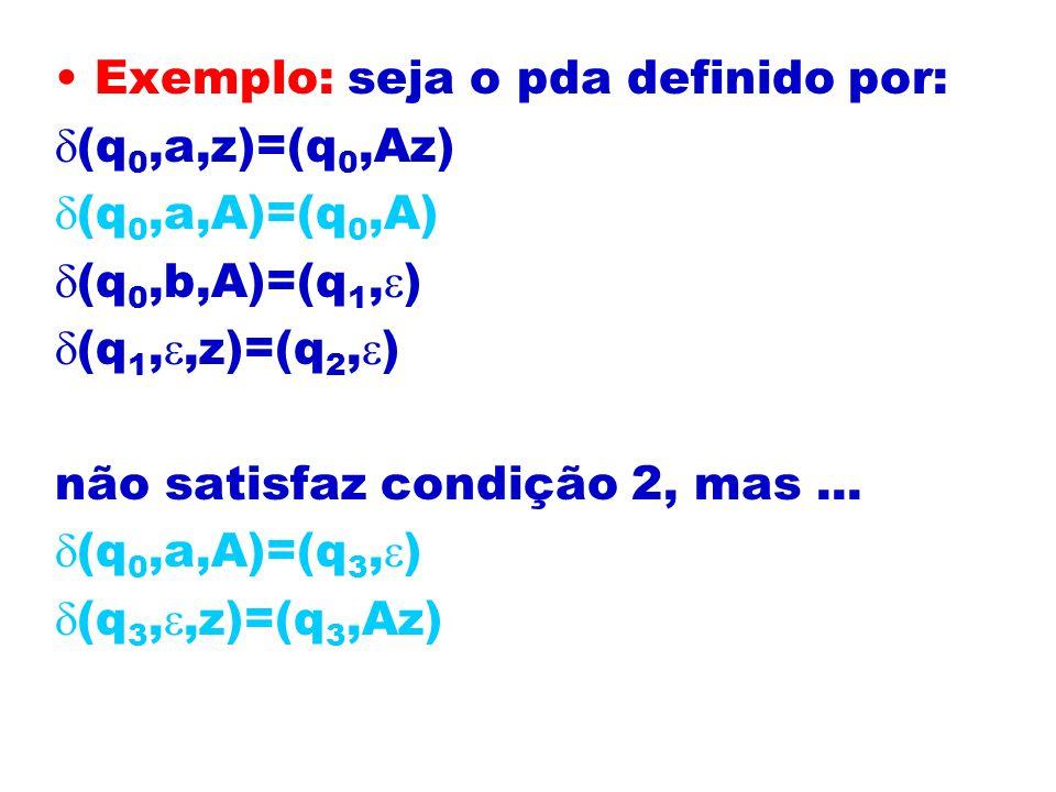 Exemplo: seja o pda definido por: (q 0,a,z)=(q 0,Az) (q 0,a,A)=(q 0,A) (q 0,b,A)=(q 1, ) (q 1,,z)=(q 2, ) não satisfaz condição 2, mas... (q 0,a,A)=(q